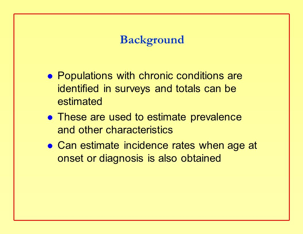 Background Populations with chronic conditions are identified in surveys and totals can be estimated These are used to estimate prevalence and other characteristics Can estimate incidence rates when age at onset or diagnosis is also obtained