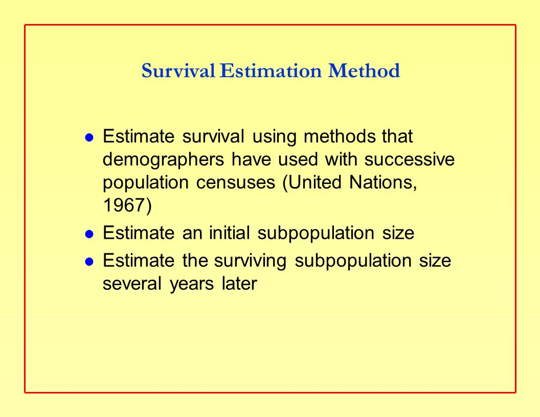 Count a population size at first census, denoted P 1, usually for men or women and a specific age interval, e.g., men aged 25 to 44 Count the population of survivors at the next census k years later, denoted SP 2, e.g., if 10 years later, men aged 35 to 54, Compute the survival ratio for k years, SR k = SP 2 /P 1, and use it to compute an annual death rate, q = 1 - SR k 1/k Census Method to Estimate Survival