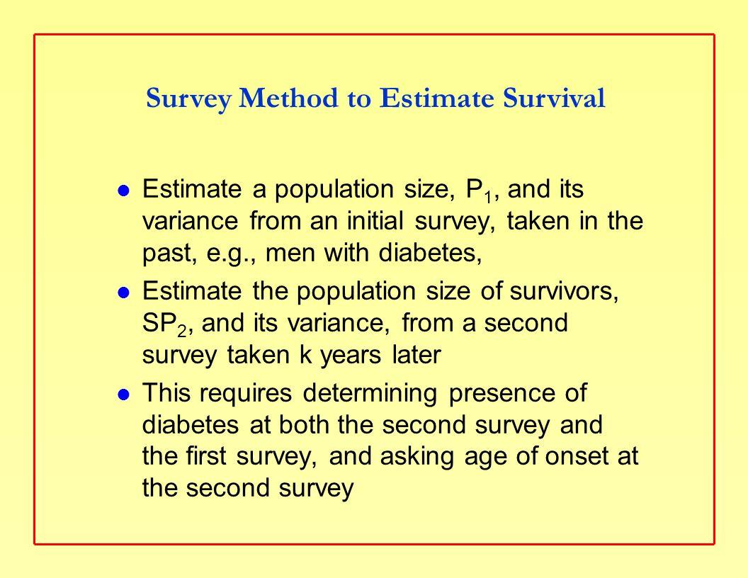 Survey Estimate Formulas Estimate the survival ratio for k years, SR k = SP 2 /P 1 Estimate the variance and standard error of SR k, using the standard method for a ratio estimate: Var(SR k ) = (SR k ) 2 * (Var(P 1 )/P 1 2 + Var(SP 2 )/SP 2 2 ) se(SR k ) = Var(SR k ) 1/2 Note that P 1 and SP 2 are independent