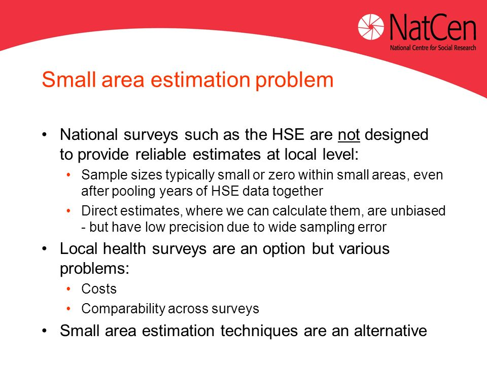 Small area estimation problem National surveys such as the HSE are not designed to provide reliable estimates at local level: Sample sizes typically small or zero within small areas, even after pooling years of HSE data together Direct estimates, where we can calculate them, are unbiased - but have low precision due to wide sampling error Local health surveys are an option but various problems: Costs Comparability across surveys Small area estimation techniques are an alternative