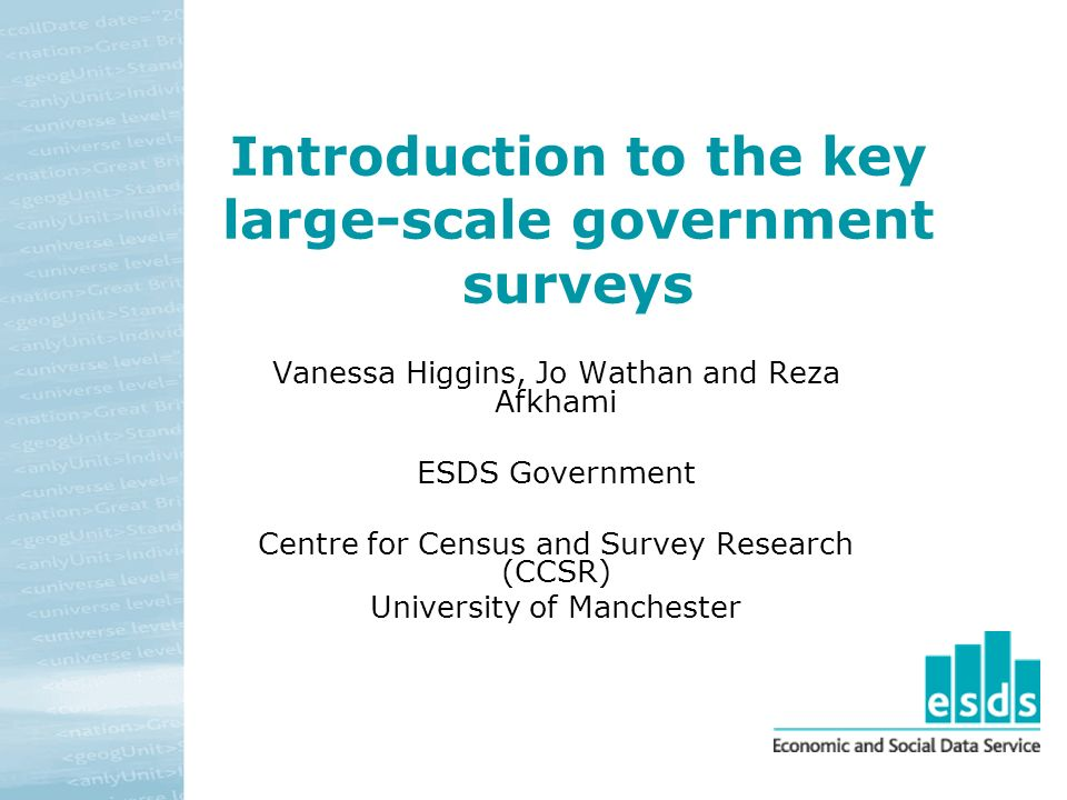 Introduction to the key large-scale government surveys Vanessa Higgins, Jo Wathan and Reza Afkhami ESDS Government Centre for Census and Survey Resear