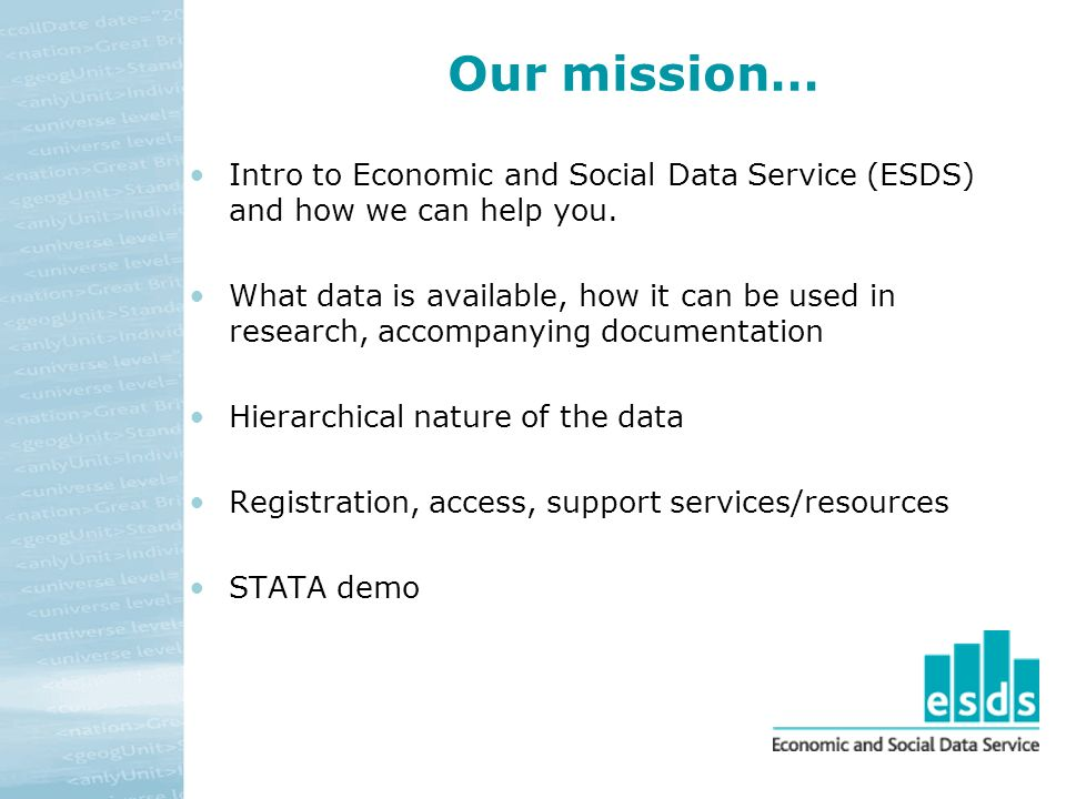 Our mission… Intro to Economic and Social Data Service (ESDS) and how we can help you. What data is available, how it can be used in research, accompa