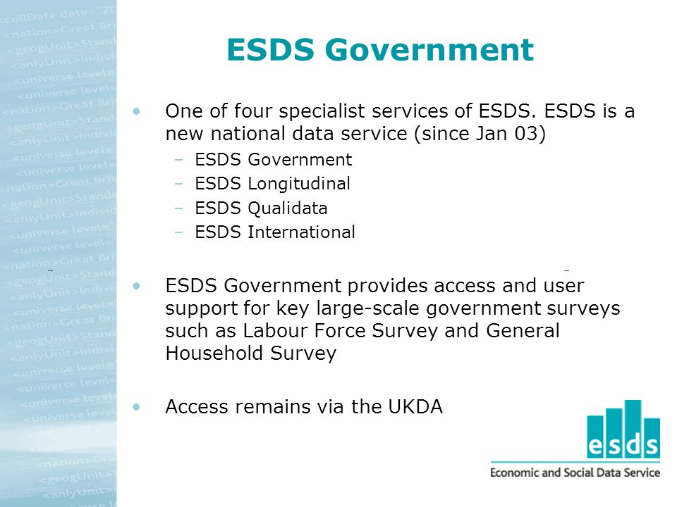 ESDS Government One of four specialist services of ESDS. ESDS is a new national data service (since Jan 03) –ESDS Government –ESDS Longitudinal –ESDS