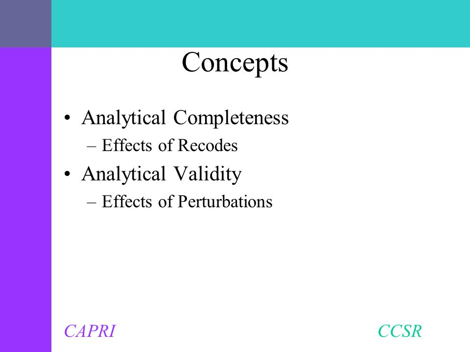 CAPRI CCSR Concepts Analytical Completeness –Effects of Recodes Analytical Validity –Effects of Perturbations