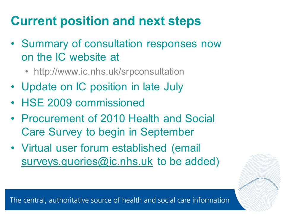 Current position and next steps Summary of consultation responses now on the IC website at http://www.ic.nhs.uk/srpconsultation Update on IC position in late July HSE 2009 commissioned Procurement of 2010 Health and Social Care Survey to begin in September Virtual user forum established (email surveys.queries@ic.nhs.uk to be added) surveys.queries@ic.nhs.uk