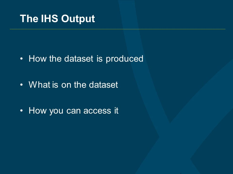 The IHS Output How the dataset is produced What is on the dataset How you can access it