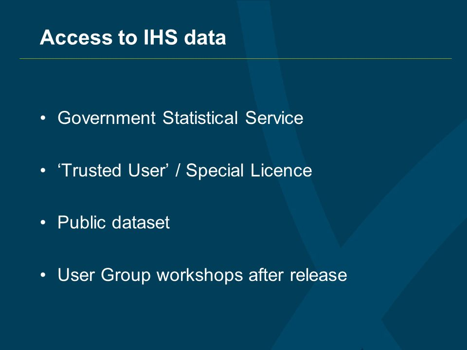 Access to IHS data Government Statistical Service Trusted User / Special Licence Public dataset User Group workshops after release
