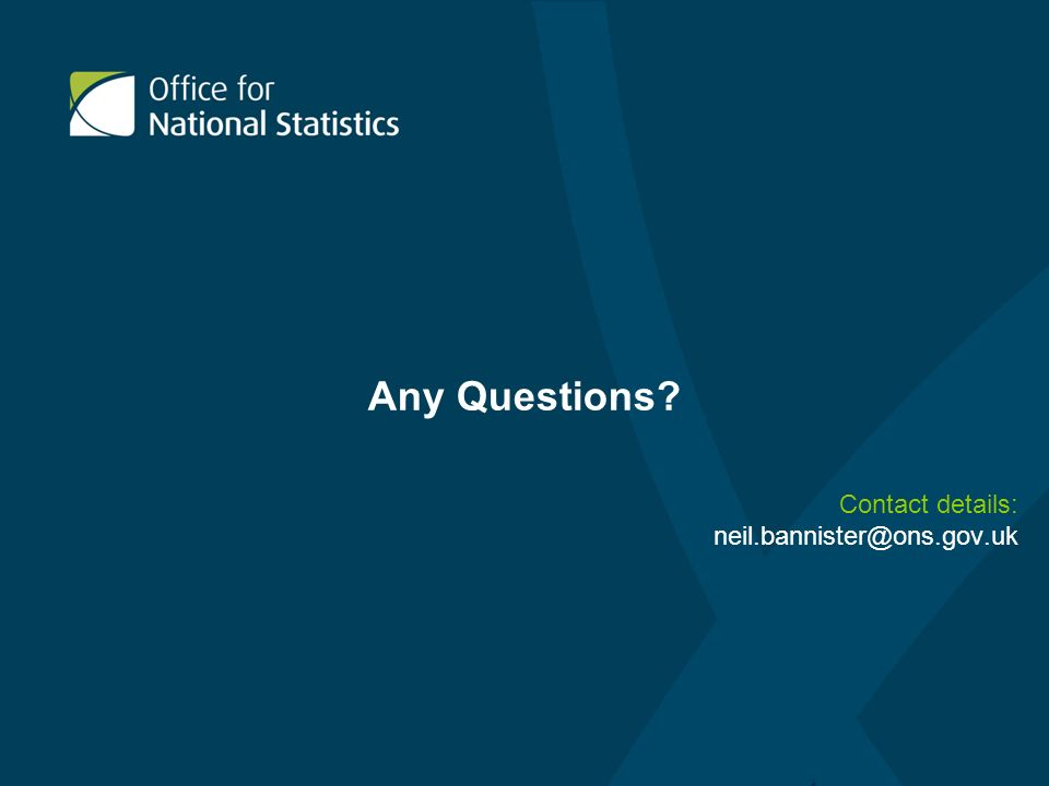 Any Questions? Contact details: neil.bannister@ons.gov.uk
