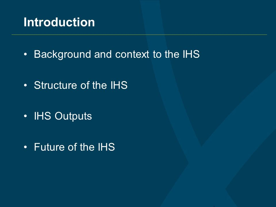 Introduction Background and context to the IHS Structure of the IHS IHS Outputs Future of the IHS