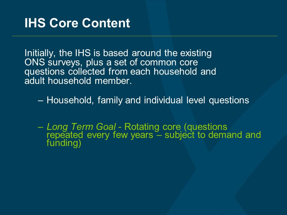 IHS Core Content Initially, the IHS is based around the existing ONS surveys, plus a set of common core questions collected from each household and adult household member.