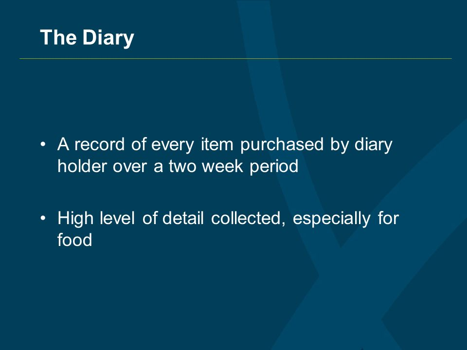 The Diary A record of every item purchased by diary holder over a two week period High level of detail collected, especially for food