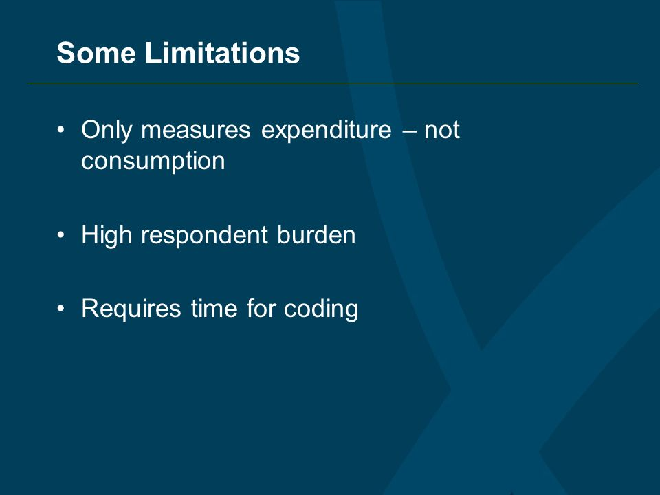 Some Limitations Only measures expenditure – not consumption High respondent burden Requires time for coding