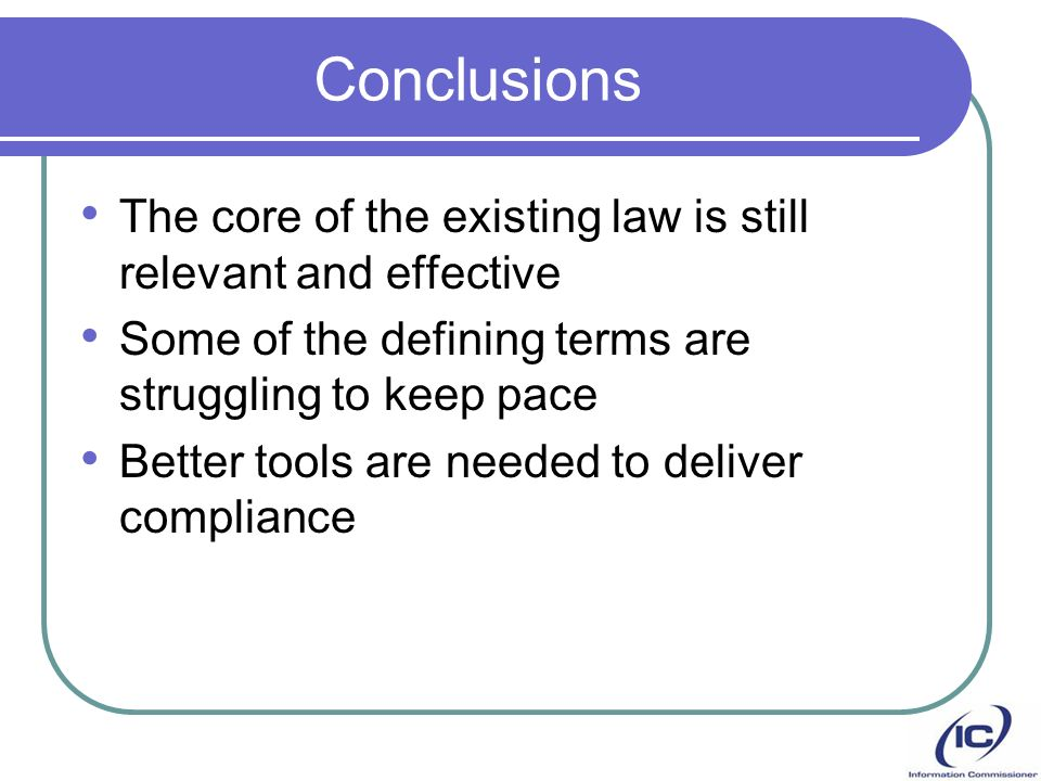 Conclusions The core of the existing law is still relevant and effective Some of the defining terms are struggling to keep pace Better tools are needed to deliver compliance