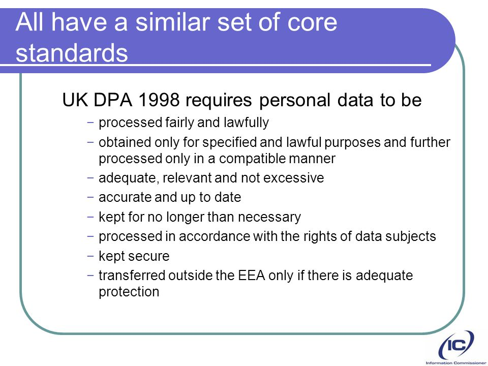 All have a similar set of core standards UK DPA 1998 requires personal data to be processed fairly and lawfully obtained only for specified and lawful purposes and further processed only in a compatible manner adequate, relevant and not excessive accurate and up to date kept for no longer than necessary processed in accordance with the rights of data subjects kept secure transferred outside the EEA only if there is adequate protection