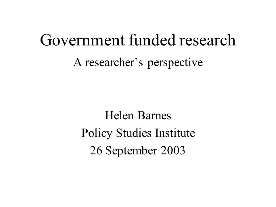 Government funded research A researchers perspective Helen Barnes Policy Studies Institute 26 September 2003