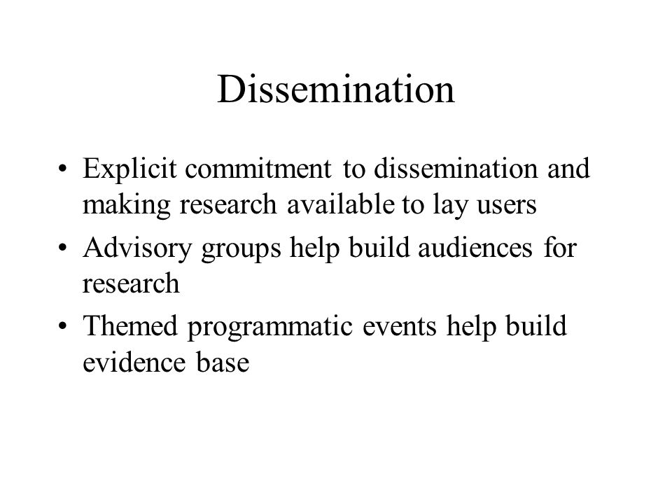 Dissemination Explicit commitment to dissemination and making research available to lay users Advisory groups help build audiences for research Themed