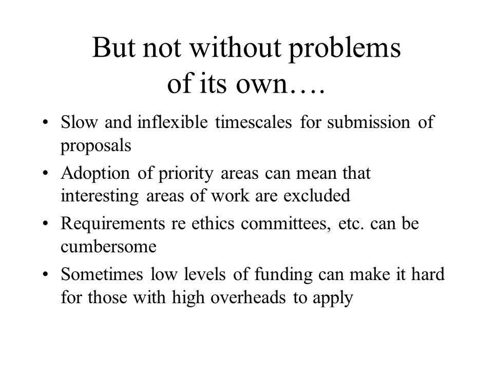 But not without problems of its own…. Slow and inflexible timescales for submission of proposals Adoption of priority areas can mean that interesting