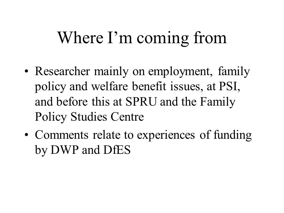 Where Im coming from Researcher mainly on employment, family policy and welfare benefit issues, at PSI, and before this at SPRU and the Family Policy Studies Centre Comments relate to experiences of funding by DWP and DfES