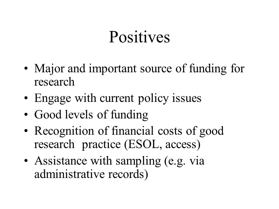 Positives Major and important source of funding for research Engage with current policy issues Good levels of funding Recognition of financial costs of good research practice (ESOL, access) Assistance with sampling (e.g.