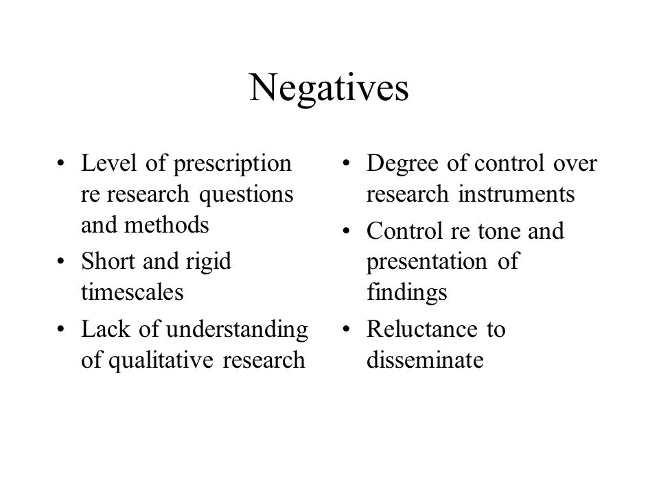 Negatives Level of prescription re research questions and methods Short and rigid timescales Lack of understanding of qualitative research Degree of c