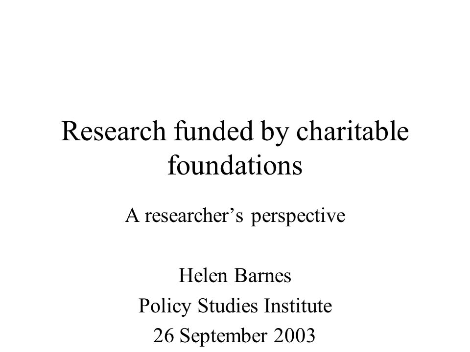 Research funded by charitable foundations A researchers perspective Helen Barnes Policy Studies Institute 26 September 2003