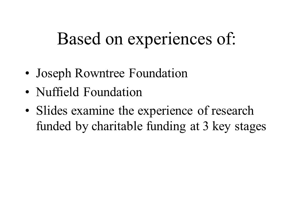 Based on experiences of: Joseph Rowntree Foundation Nuffield Foundation Slides examine the experience of research funded by charitable funding at 3 ke