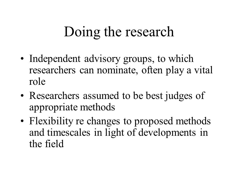 Doing the research Independent advisory groups, to which researchers can nominate, often play a vital role Researchers assumed to be best judges of ap