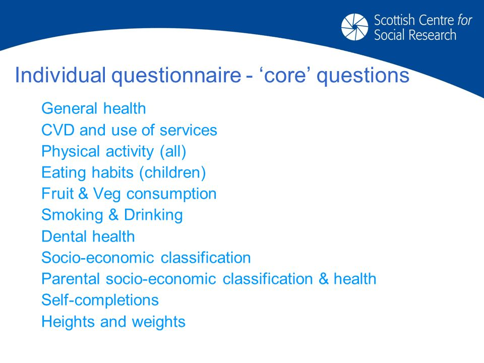 Individual questionnaire - core questions General health CVD and use of services Physical activity (all) Eating habits (children) Fruit & Veg consumption Smoking & Drinking Dental health Socio-economic classification Parental socio-economic classification & health Self-completions Heights and weights