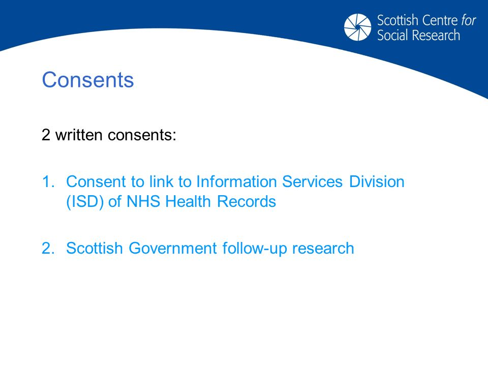 Consents 2 written consents: 1.Consent to link to Information Services Division (ISD) of NHS Health Records 2.Scottish Government follow-up research