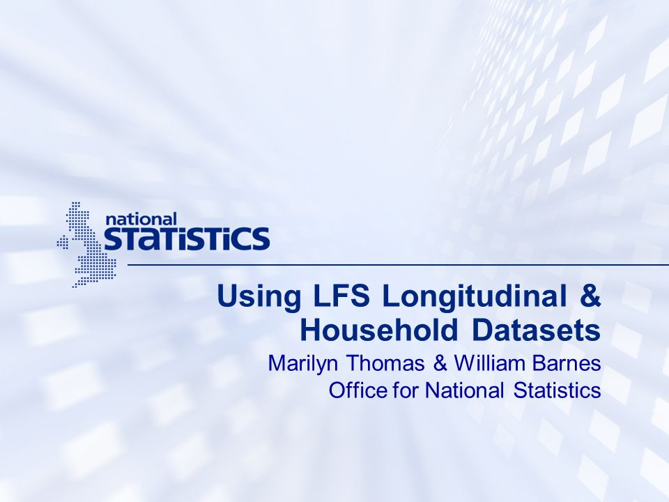 Using LFS Longitudinal & Household Datasets Marilyn Thomas & William Barnes Office for National Statistics