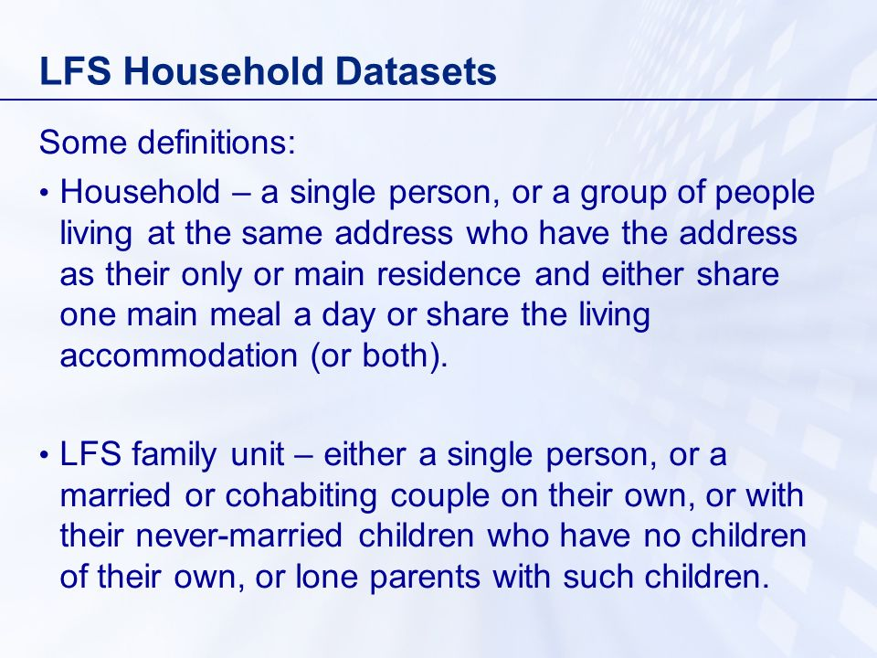 LFS Household Datasets Some definitions: Household – a single person, or a group of people living at the same address who have the address as their only or main residence and either share one main meal a day or share the living accommodation (or both).