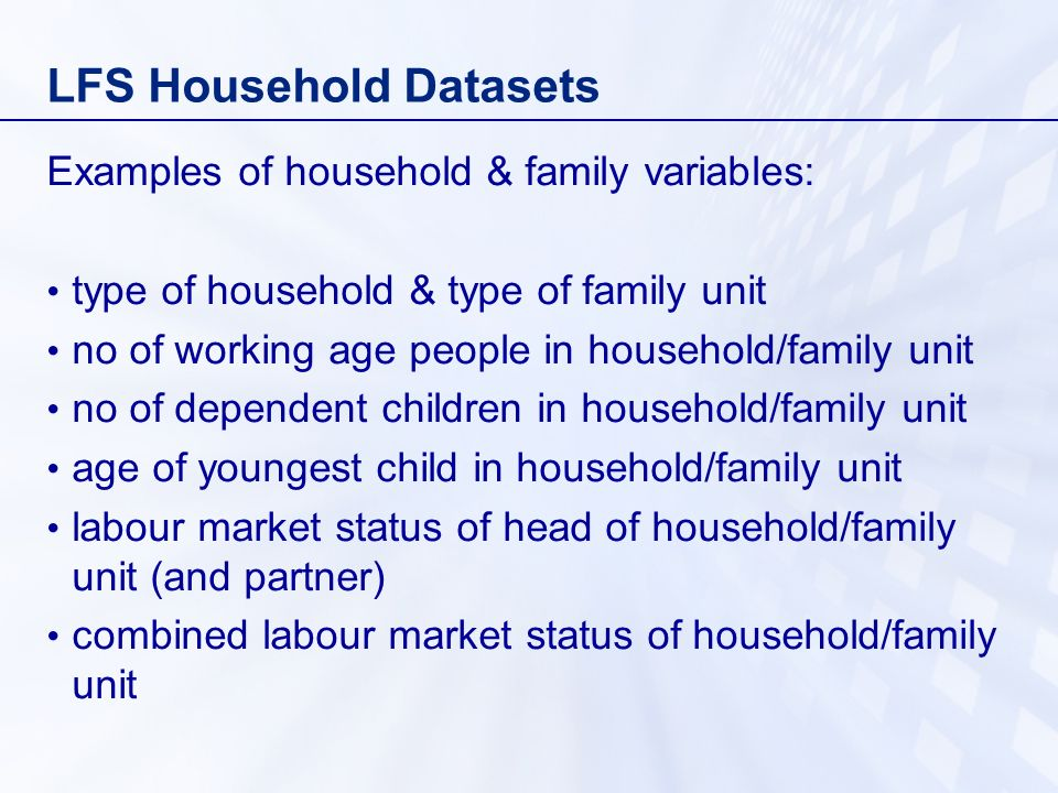 LFS Household Datasets Examples of household & family variables: type of household & type of family unit no of working age people in household/family unit no of dependent children in household/family unit age of youngest child in household/family unit labour market status of head of household/family unit (and partner) combined labour market status of household/family unit