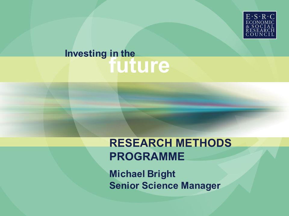Investing in the future Michael Bright Senior Science Manager RESEARCH METHODS PROGRAMME