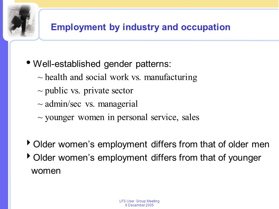 LFS User Group Meeting 6 December 2005 Employment by industry and occupation Well-established gender patterns: ~ health and social work vs.