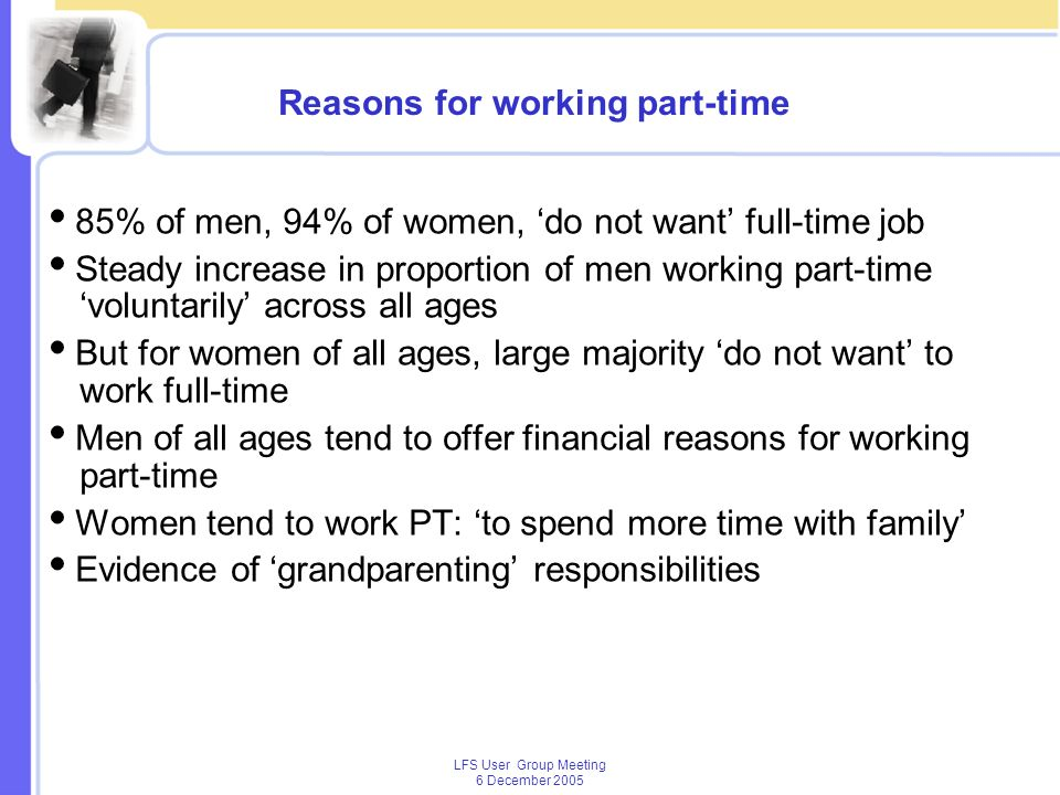 LFS User Group Meeting 6 December 2005 Reasons for working part-time 85% of men, 94% of women, do not want full-time job Steady increase in proportion of men working part-time voluntarily across all ages But for women of all ages, large majority do not want to work full-time Men of all ages tend to offer financial reasons for working part-time Women tend to work PT: to spend more time with family Evidence of grandparenting responsibilities