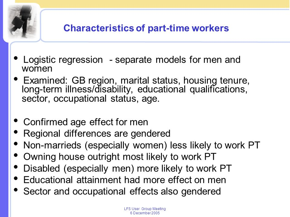 LFS User Group Meeting 6 December 2005 Characteristics of part-time workers Logistic regression - separate models for men and women Examined: GB region, marital status, housing tenure, long-term illness/disability, educational qualifications, sector, occupational status, age.