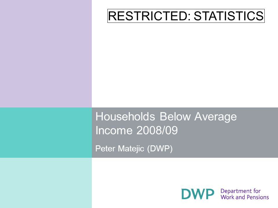 RESTRICTED: STATISTICS 2 HBAI Publication Private households in United Kingdom Main source – DWP Family Resources Survey Measurement of living standards as determined by the net disposable income, including poverty statistics Incomes equivalised and analysed Before and After Housing Costs (BHC and AHC) Figures are rounded to the nearest 100,000 or percentage point meaning figures may not sum exactly due to rounding