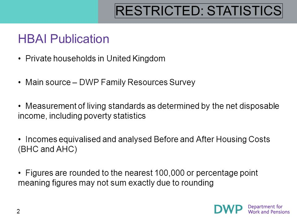 RESTRICTED: STATISTICS 3 Summary of presentation content Low-income indicators, including low-income, low income and material deprivation and persistent low income Changes since 1998/99 Changes since 2007/08 Low-income population characteristics Income distribution Income growth Persistent poverty