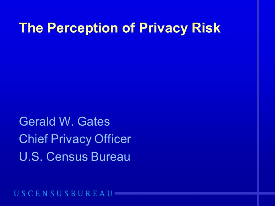 The Perception of Privacy Risk Gerald W. Gates Chief Privacy Officer U.S. Census Bureau