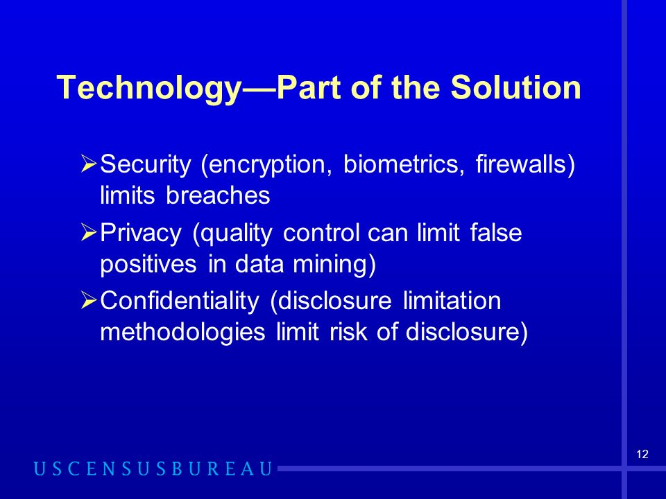 12 TechnologyPart of the Solution Security (encryption, biometrics, firewalls) limits breaches Privacy (quality control can limit false positives in data mining) Confidentiality (disclosure limitation methodologies limit risk of disclosure)