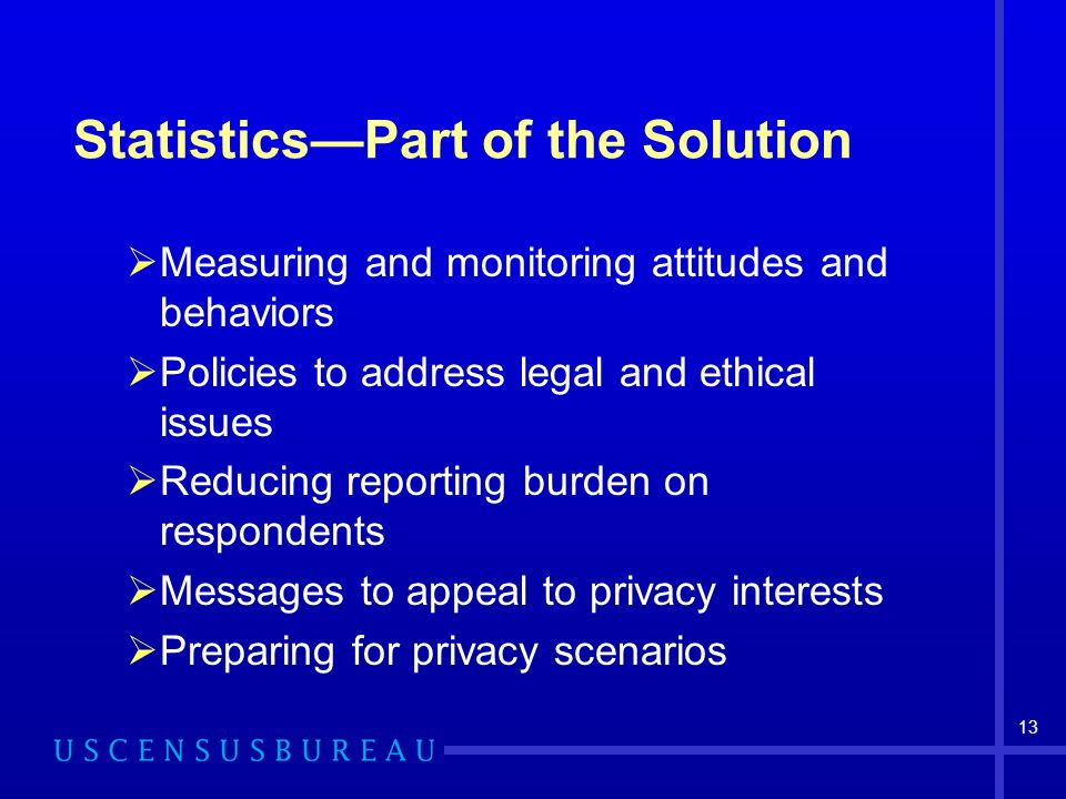 13 StatisticsPart of the Solution Measuring and monitoring attitudes and behaviors Policies to address legal and ethical issues Reducing reporting burden on respondents Messages to appeal to privacy interests Preparing for privacy scenarios