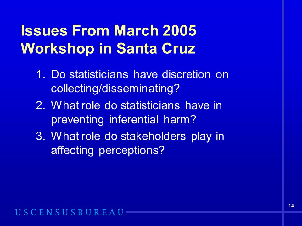 14 Issues From March 2005 Workshop in Santa Cruz 1.Do statisticians have discretion on collecting/disseminating.