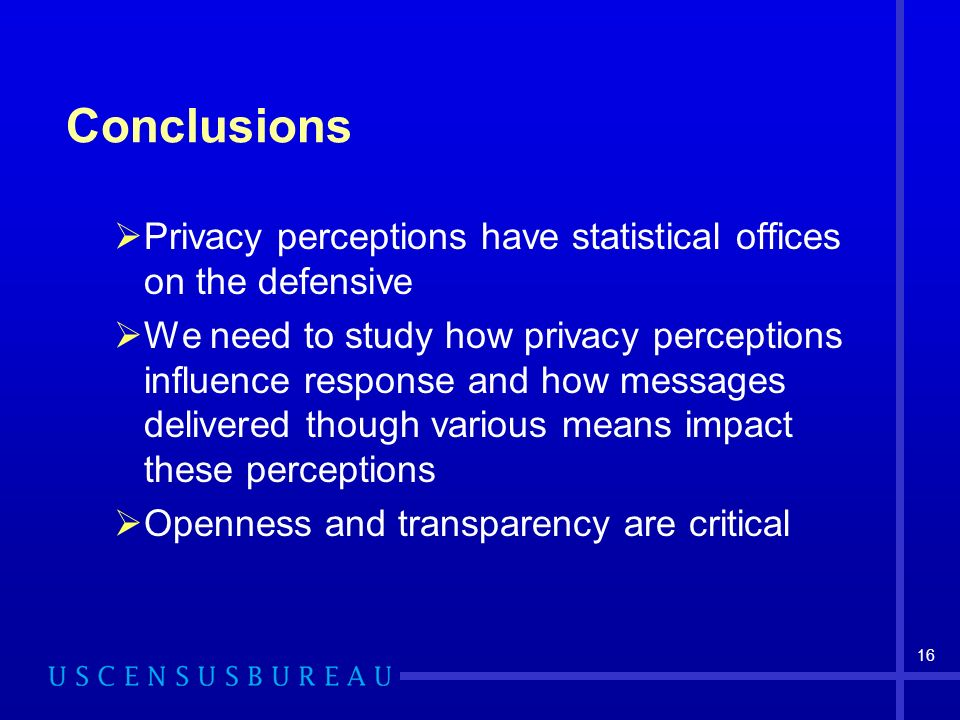 16 Conclusions Privacy perceptions have statistical offices on the defensive We need to study how privacy perceptions influence response and how messages delivered though various means impact these perceptions Openness and transparency are critical