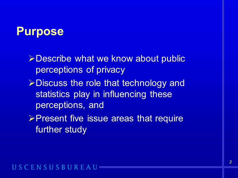 2 Purpose Describe what we know about public perceptions of privacy Discuss the role that technology and statistics play in influencing these perceptions, and Present five issue areas that require further study