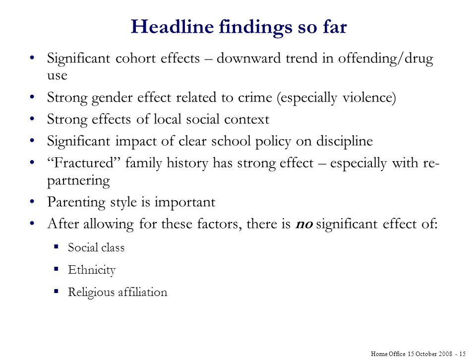 Home Office 15 October 2008 - 15 Headline findings so far Significant cohort effects – downward trend in offending/drug use Strong gender effect related to crime (especially violence) Strong effects of local social context Significant impact of clear school policy on discipline Fractured family history has strong effect – especially with re- partnering Parenting style is important After allowing for these factors, there is no significant effect of: Social class Ethnicity Religious affiliation