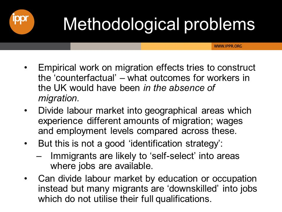 Methodological problems Empirical work on migration effects tries to construct the counterfactual – what outcomes for workers in the UK would have bee
