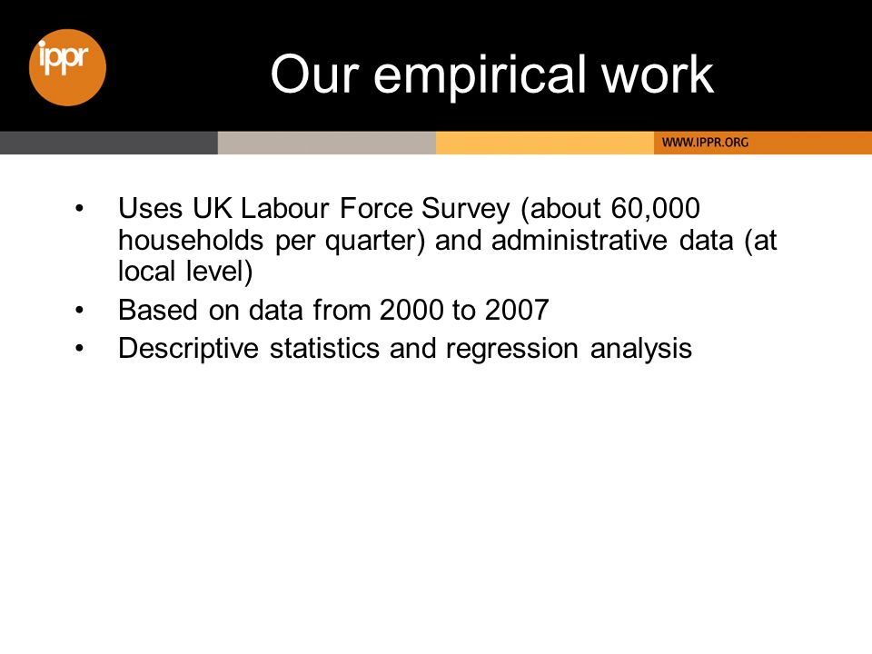 Our empirical work Uses UK Labour Force Survey (about 60,000 households per quarter) and administrative data (at local level) Based on data from 2000 to 2007 Descriptive statistics and regression analysis