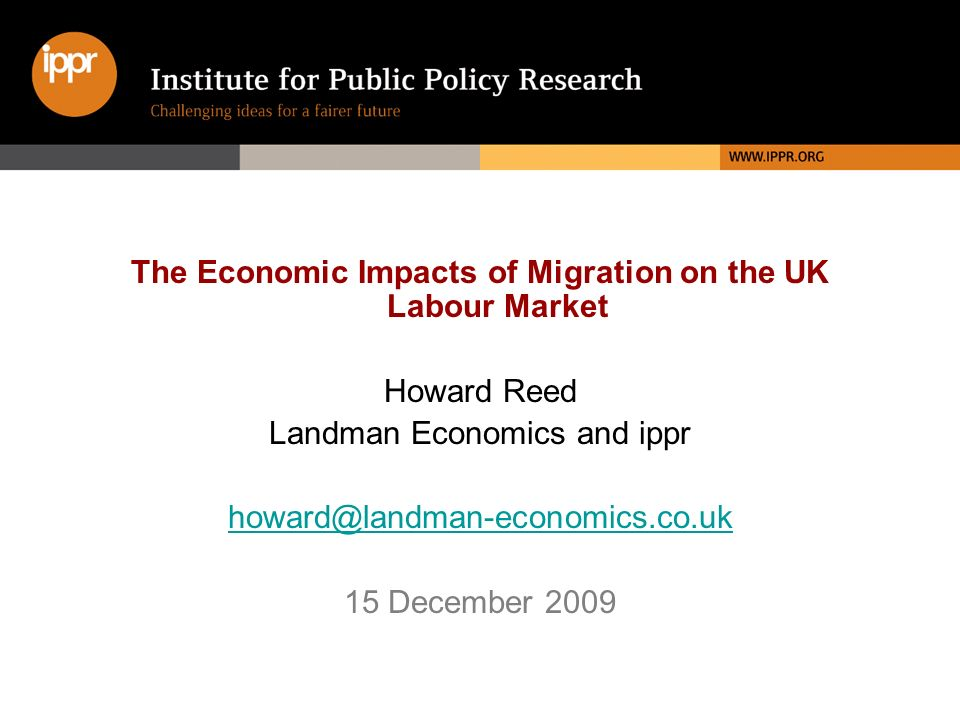 The Economic Impacts of Migration on the UK Labour Market Howard Reed Landman Economics and ippr 15 December 2009
