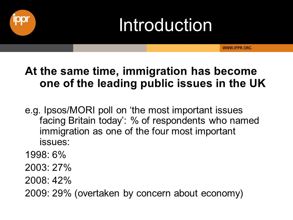 Introduction At the same time, immigration has become one of the leading public issues in the UK e.g. Ipsos/MORI poll on the most important issues fac