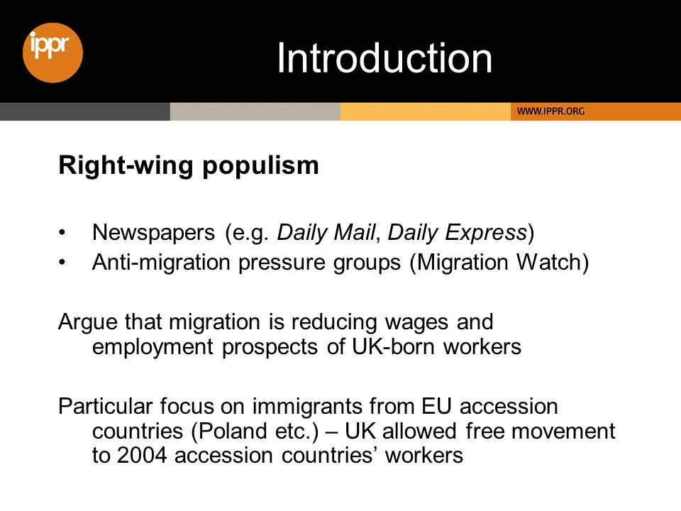 Introduction Right-wing populism Newspapers (e.g. Daily Mail, Daily Express) Anti-migration pressure groups (Migration Watch) Argue that migration is